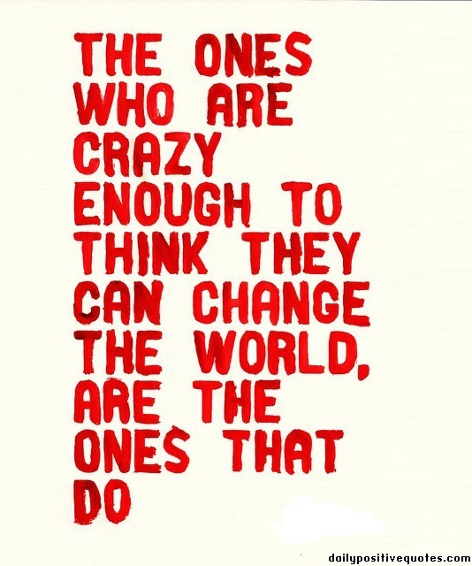 the-ones-who-are-crazy-enough-to-think-they-can-change-the-world-are-the-ones-that-do