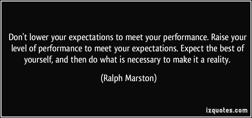 quote-don-t-lower-your-expectations-to-meet-your-performance-raise-your-level-of-performance-to-meet-ralph-marston-120366